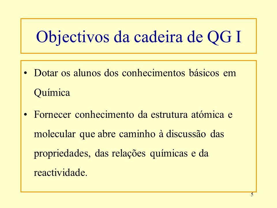 5 Objectivos da cadeira de QG I Dotar os alunos dos conhecimentos básicos em Química Fornecer conhecimento da estrutura atómica e molecular que abre c