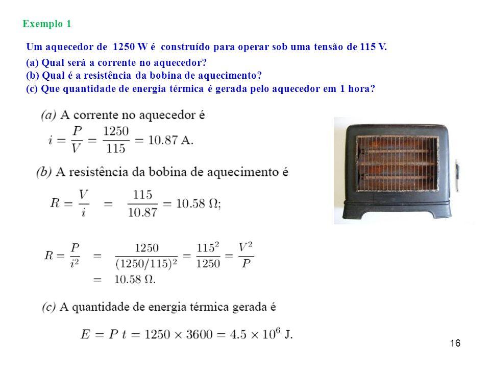 16 Exemplo 1 Um aquecedor de 1250 W é construído para operar sob uma tensão de 115 V. (a) Qual será a corrente no aquecedor? (b) Qual é a resistência
