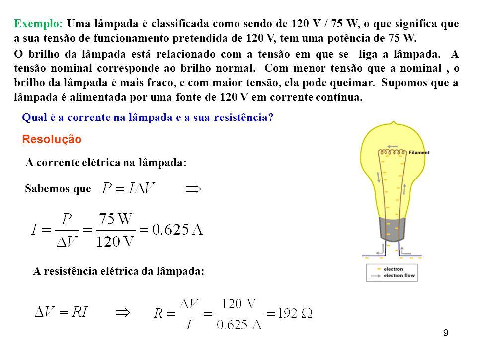 9 Exemplo: Uma lâmpada é classificada como sendo de 120 V / 75 W, o que significa que a sua tensão de funcionamento pretendida de 120 V, tem uma potên