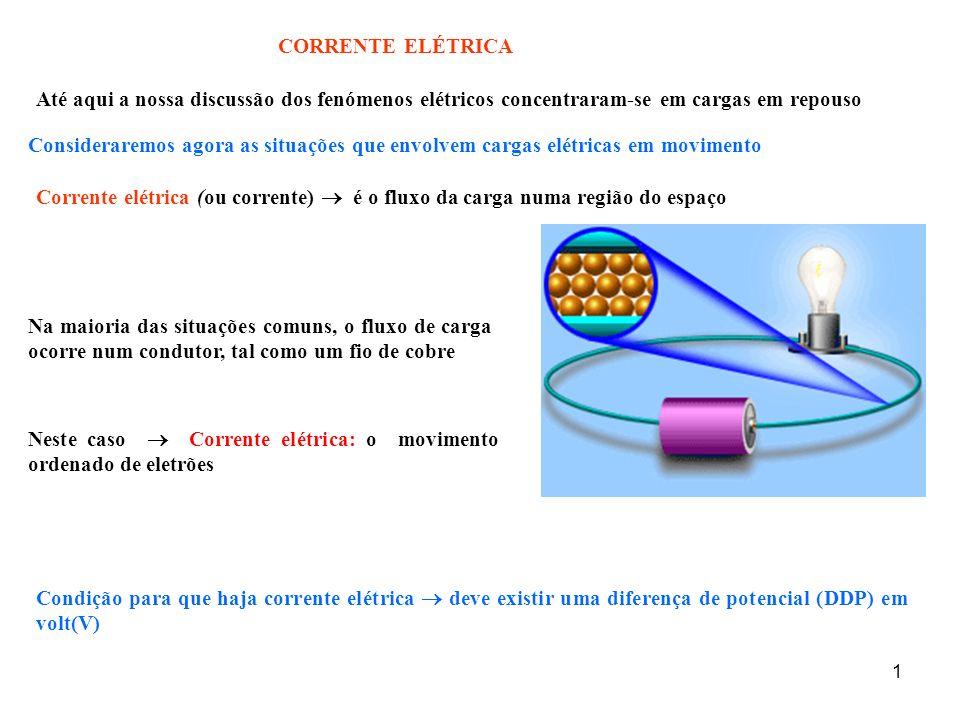 1 Até aqui a nossa discussão dos fenómenos elétricos concentraram-se em cargas em repouso CORRENTE ELÉTRICA Consideraremos agora as situações que envolvem cargas elétricas em movimento Corrente elétrica (ou corrente) é o fluxo da carga numa região do espaço Neste caso Corrente elétrica: o movimento ordenado de eletrões Na maioria das situações comuns, o fluxo de carga ocorre num condutor, tal como um fio de cobre Condição para que haja corrente elétrica deve existir uma diferença de potencial (DDP) em volt(V)