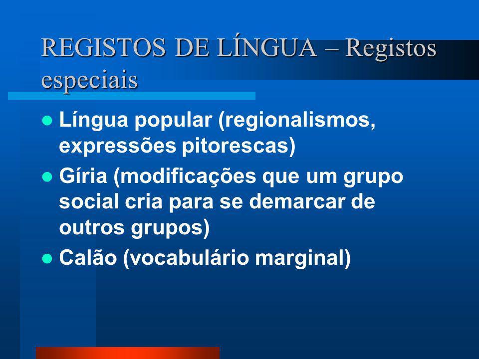REGISTOS DE LÍNGUA – Registos especiais Língua popular (regionalismos, expressões pitorescas) Gíria (modificações que um grupo social cria para se dem