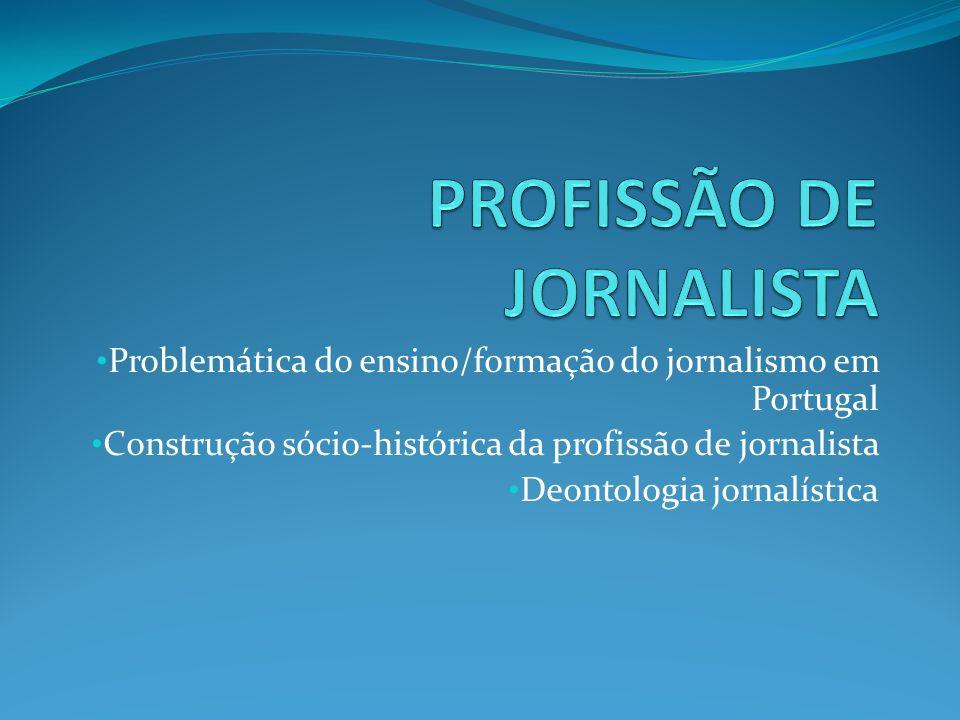 Problemática do ensino/formação do jornalismo em Portugal Construção sócio-histórica da profissão de jornalista Deontologia jornalística