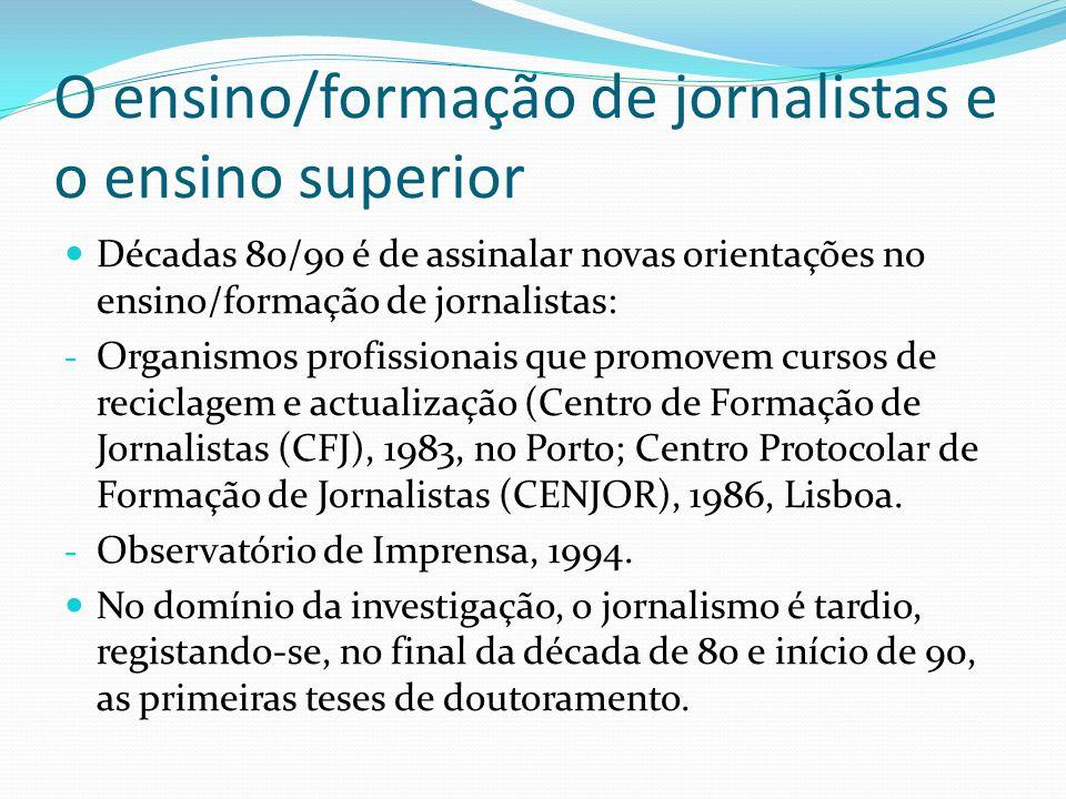 O ensino/formação de jornalistas e o ensino superior Décadas 80/90 é de assinalar novas orientações no ensino/formação de jornalistas: - Organismos pr