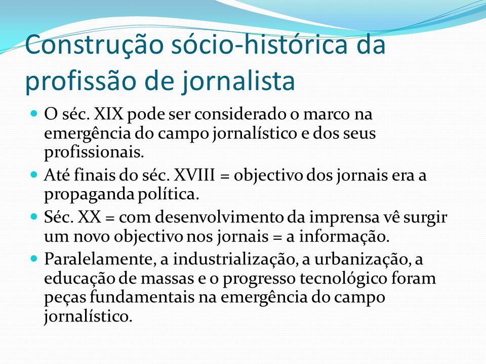 Construção sócio-histórica da profissão de jornalista O séc. XIX pode ser considerado o marco na emergência do campo jornalístico e dos seus profissio
