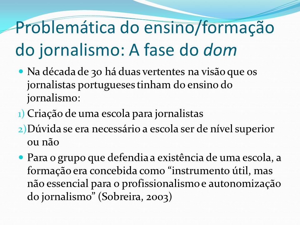 Problemática do ensino/formação do jornalismo: A fase do dom Na década de 30 há duas vertentes na visão que os jornalistas portugueses tinham do ensin