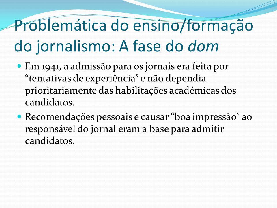 Problemática do ensino/formação do jornalismo: A fase do dom Em 1941, a admissão para os jornais era feita por tentativas de experiência e não dependi