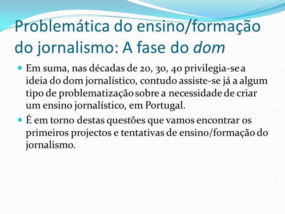Problemática do ensino/formação do jornalismo: A fase do dom Em suma, nas décadas de 20, 30, 40 privilegia-se a ideia do dom jornalístico, contudo ass