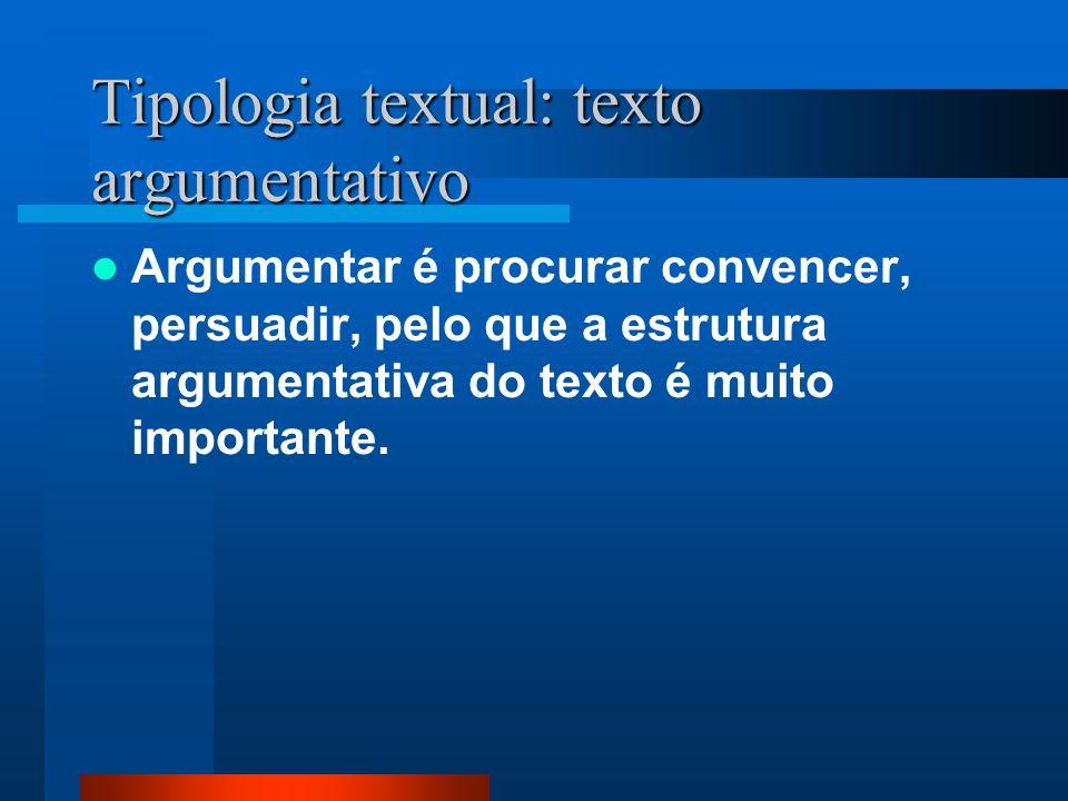 Tipologia textual: texto argumentativo Argumentar é procurar convencer, persuadir, pelo que a estrutura argumentativa do texto é muito importante.