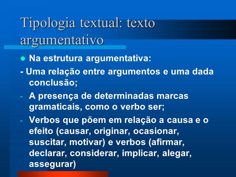 Tipologia textual: texto argumentativo Na estrutura argumentativa: - Uma relação entre argumentos e uma dada conclusão; - A presença de determinadas m