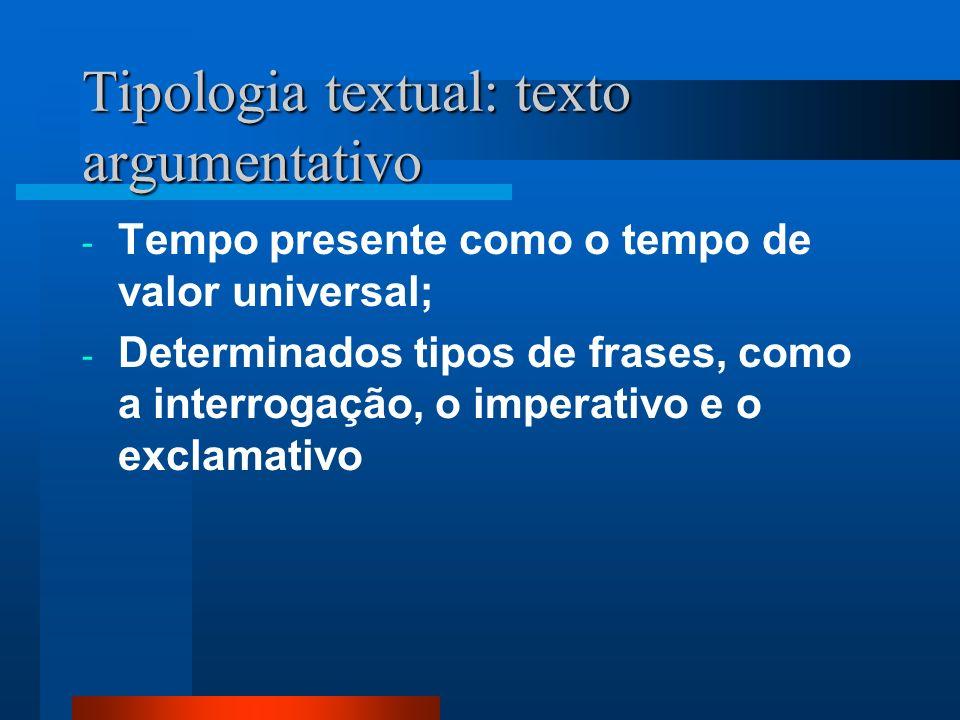 Tipologia textual: texto argumentativo - Tempo presente como o tempo de valor universal; - Determinados tipos de frases, como a interrogação, o impera