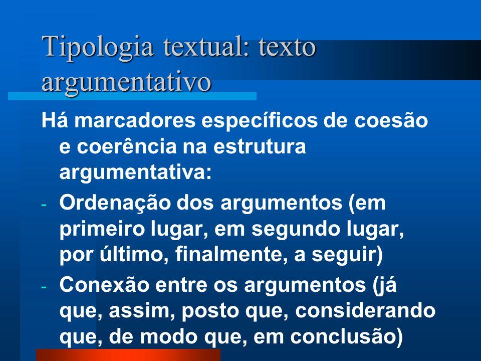 Tipologia textual: texto argumentativo Há marcadores específicos de coesão e coerência na estrutura argumentativa: - Ordenação dos argumentos (em prim