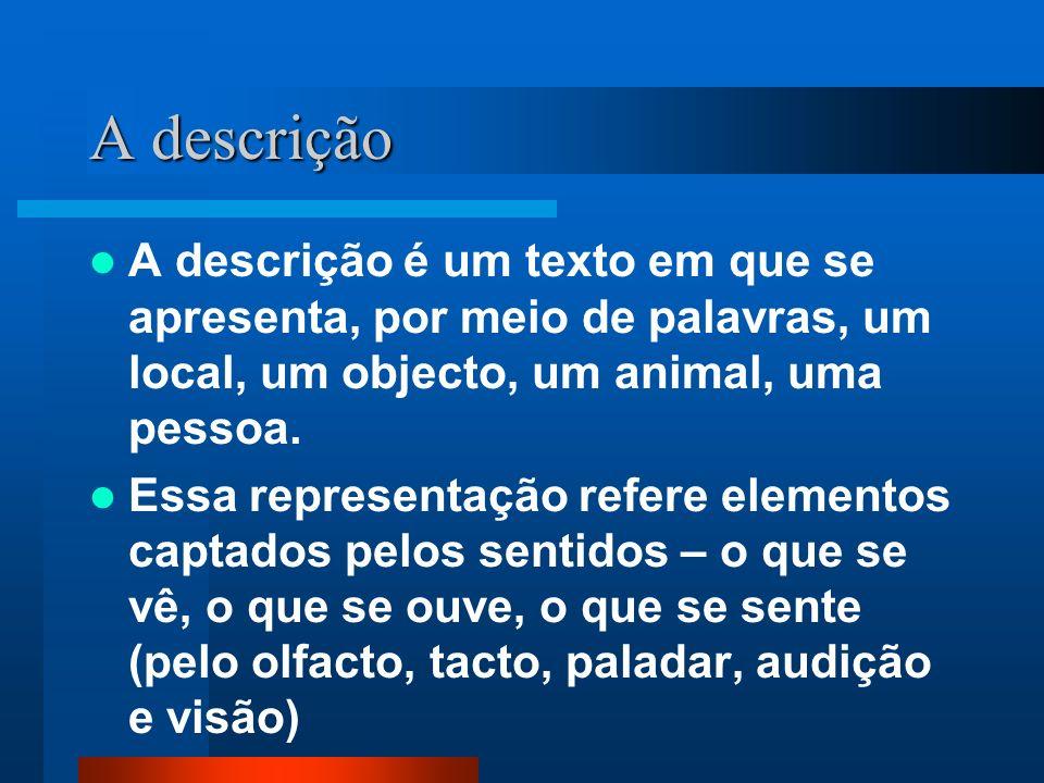 A descrição A descrição é um texto em que se apresenta, por meio de palavras, um local, um objecto, um animal, uma pessoa. Essa representação refere e