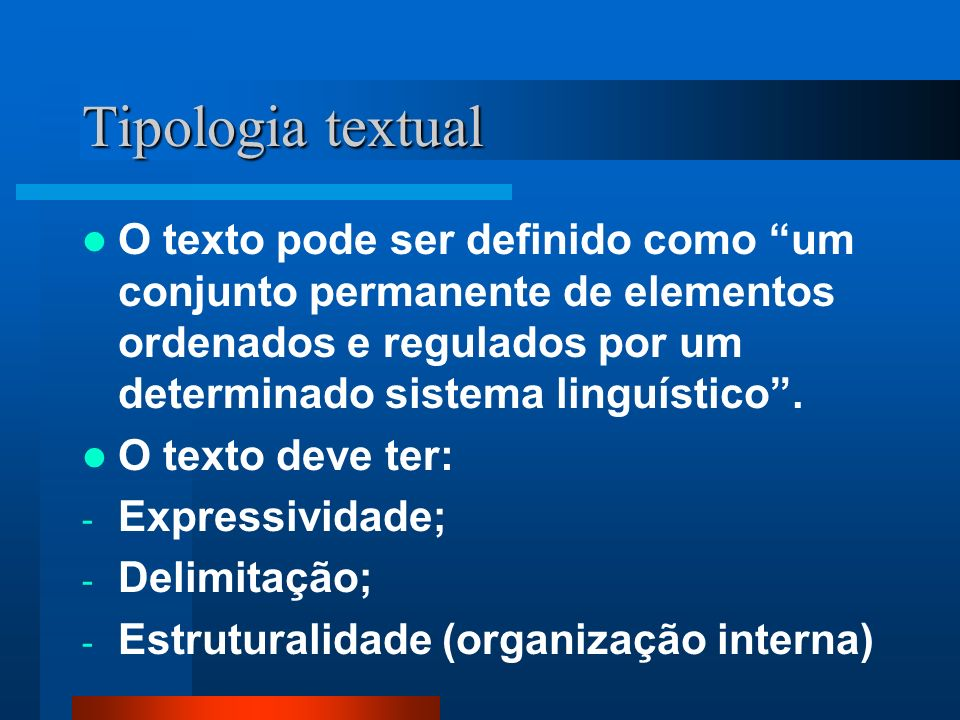 Tipologia textual O texto pode ser definido como um conjunto permanente de elementos ordenados e regulados por um determinado sistema linguístico. O t