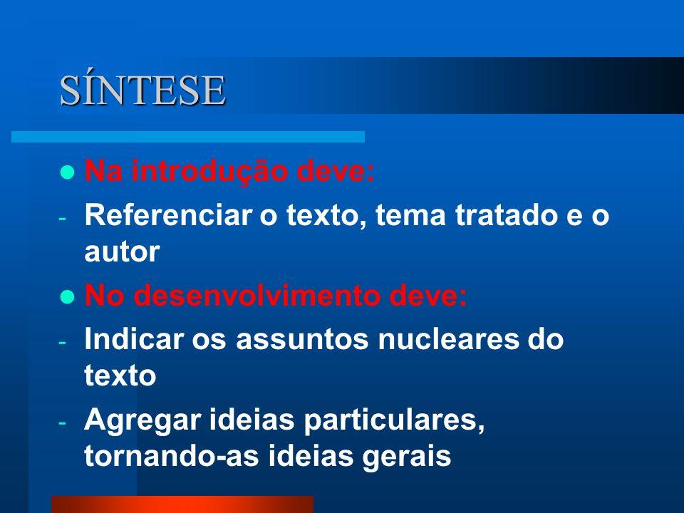 SÍNTESE Na introdução deve: - Referenciar o texto, tema tratado e o autor No desenvolvimento deve: - Indicar os assuntos nucleares do texto - Agregar