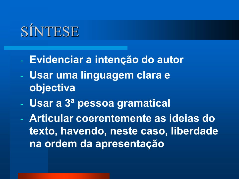 SÍNTESE - Evidenciar a intenção do autor - Usar uma linguagem clara e objectiva - Usar a 3ª pessoa gramatical - Articular coerentemente as ideias do t