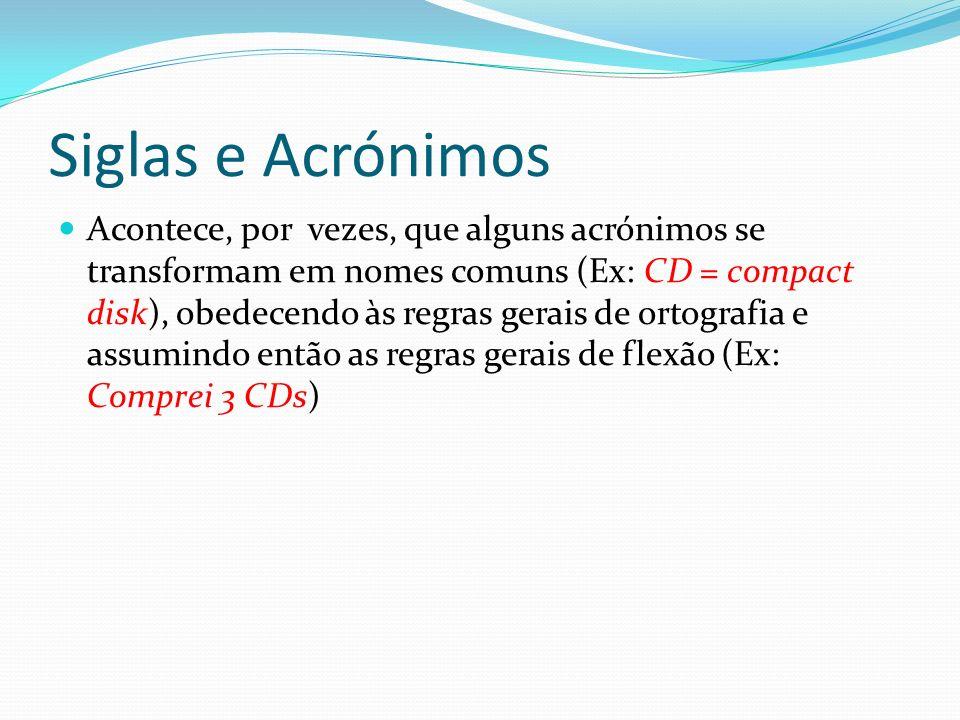 Siglas e Acrónimos Acontece, por vezes, que alguns acrónimos se transformam em nomes comuns (Ex: CD = compact disk), obedecendo às regras gerais de ortografia e assumindo então as regras gerais de flexão (Ex: Comprei 3 CDs)