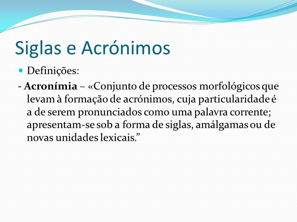 Siglas e Acrónimos Definições: - Acronímia – «Conjunto de processos morfológicos que levam à formação de acrónimos, cuja particularidade é a de serem pronunciados como uma palavra corrente; apresentam-se sob a forma de siglas, amálgamas ou de novas unidades lexicais.