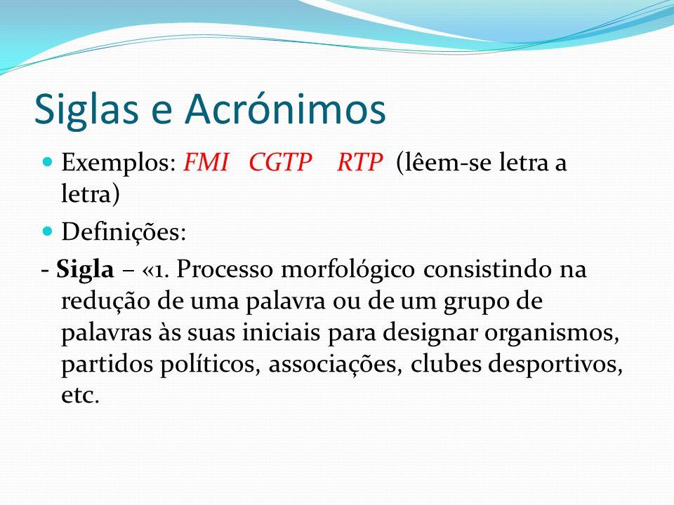 Siglas e Acrónimos Exemplos: FMI CGTP RTP (lêem-se letra a letra) Definições: - Sigla – «1.