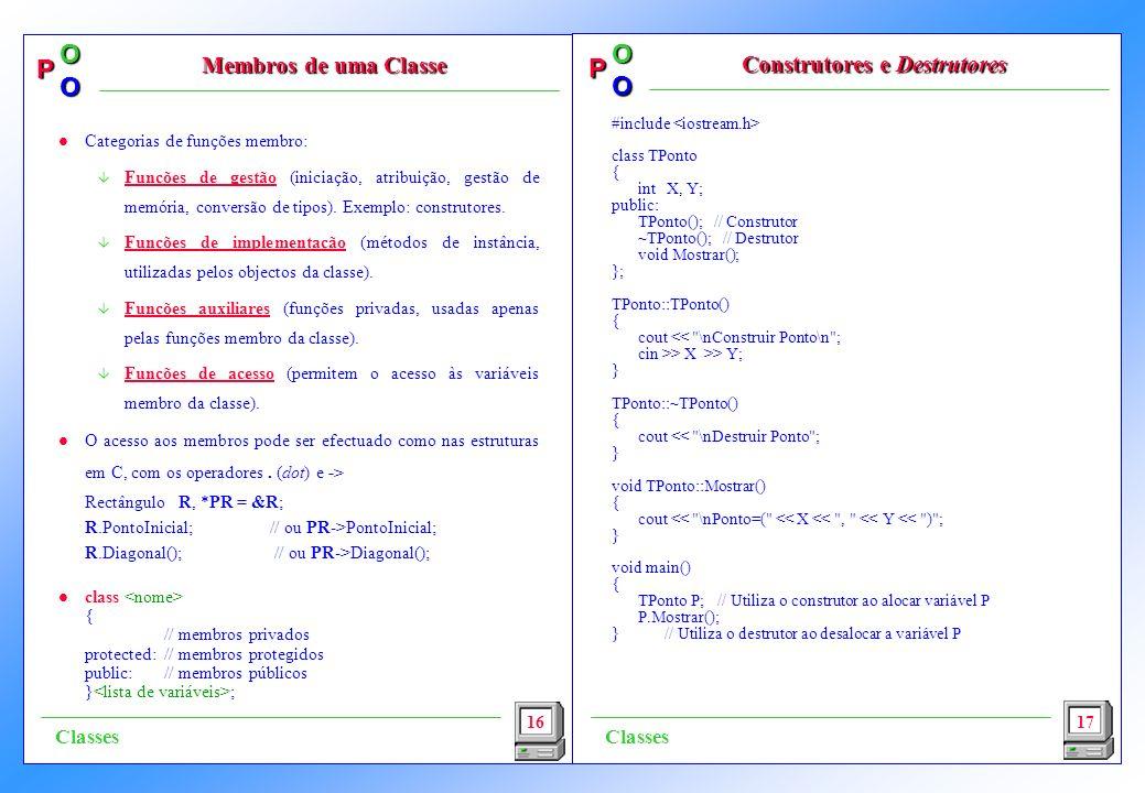 P OO P OO #include class TPonto { int X, Y; public: TPonto(); // Construtor ~TPonto(); // Destrutor void Mostrar(); }; TPonto::TPonto() { cout << \nConstruir Ponto\n ; cin >> X >> Y; } TPonto::~TPonto() { cout << \nDestruir Ponto ; } void TPonto::Mostrar() { cout << \nPonto=( << X << , << Y << ) ; } void main() { TPonto P; // Utiliza o construtor ao alocar variável P P.Mostrar(); }// Utiliza o destrutor ao desalocar a variável P 16 Membros de uma Classe Construtores e Destrutores 17 Classes l Categorias de funções membro: â Funções de gestão (iniciação, atribuição, gestão de memória, conversão de tipos).