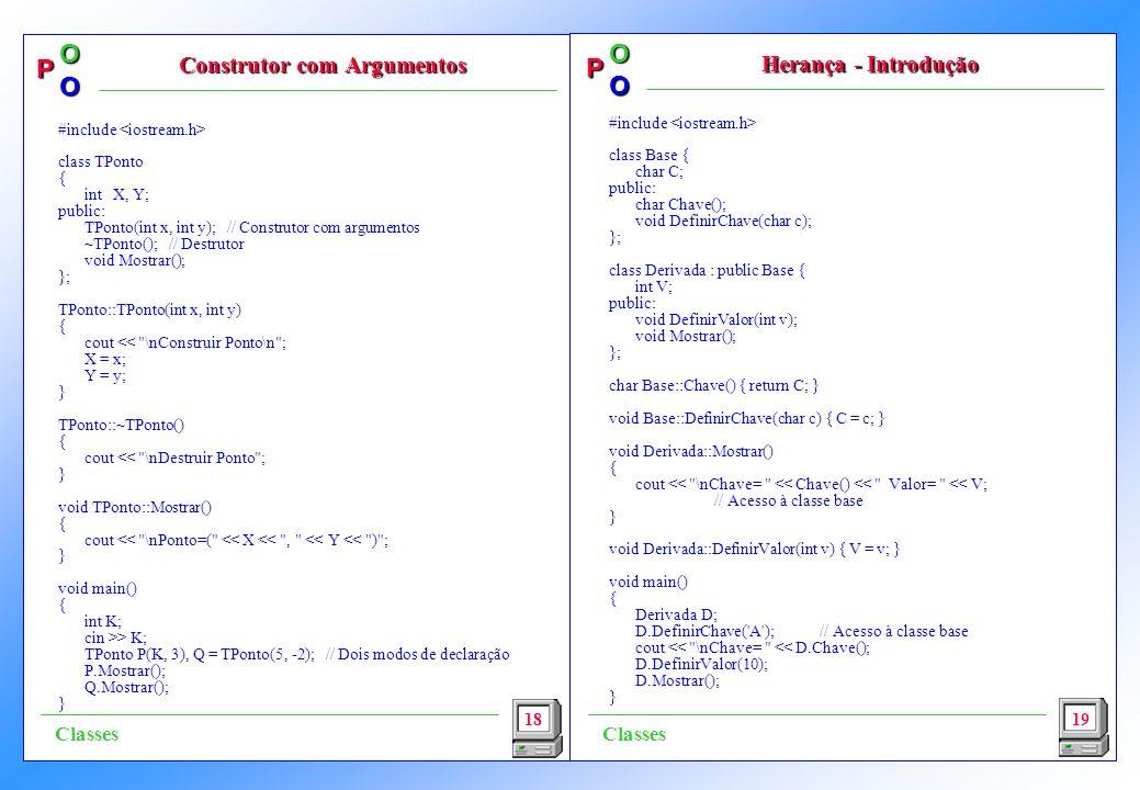 P OO P OO #include class Base { char C; public: char Chave(); void DefinirChave(char c); }; class Derivada : public Base { int V; public: void DefinirValor(int v); void Mostrar(); }; char Base::Chave() { return C; } void Base::DefinirChave(char c) { C = c; } void Derivada::Mostrar() { cout << \nChave= << Chave() << Valor= << V; // Acesso à classe base } void Derivada::DefinirValor(int v) { V = v; } void main() { Derivada D; D.DefinirChave( A );// Acesso à classe base cout << \nChave= << D.Chave(); D.DefinirValor(10); D.Mostrar(); } 18 Construtor com Argumentos Herança - Introdução 19 Classes #include class TPonto { int X, Y; public: TPonto(int x, int y); // Construtor com argumentos ~TPonto(); // Destrutor void Mostrar(); }; TPonto::TPonto(int x, int y) { cout << \nConstruir Ponto\n ; X = x; Y = y; } TPonto::~TPonto() { cout << \nDestruir Ponto ; } void TPonto::Mostrar() { cout << \nPonto=( << X << , << Y << ) ; } void main() { int K; cin >> K; TPonto P(K, 3), Q = TPonto(5, -2); // Dois modos de declaração P.Mostrar(); Q.Mostrar(); }