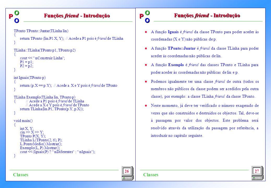 P OO P OO l A função Iguais é friend da classe TPonto para poder aceder às coordenadas (X e Y) não públicas de p. l A função TPonto::Juntar é friend d