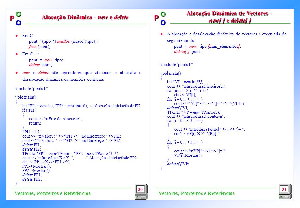 P OO P OO l A alocação e desalocação dinâmica de vectores é efectuada do seguinte modo: pont = new tipo [num_elementos]; delete[ ] pont; #include ponto.h void main() { int *VI = new int[5]; cout << \nIntroduza 5 inteiros\n ; for (int i = 0; i < 5; i ++) cin >> VI[i]; for (i = 0; i < 5; i ++) cout << VI[ << i << ]= << *(VI + i); delete[ ] VI; TPonto *VP = new TPonto[3]; cout << \nIntroduza 3 pontos\n ; for (i = 0; i < 3; i ++) { cout << Introduza Ponto[ << i << ]= ; cin >> VP[i].X >> VP[i].Y; } for (i = 0; i < 3; i ++) { cout << \nVP[ << i << ]= ; VP[i].Mostrar(); } delete[ ] VP; } 30 Alocação Dinâmica - new e delete Alocação Dinâmica de Vectores - new[ ] e delete[ ] 31 Vectores, Ponteiros e Referências l Em C: pont = (tipo *) malloc (sizeof (tipo)); free (pont); l Em C++: pont = new tipo; delete pont; l new e delete são operadores que efectuam a alocação e desalocação dinâmica de memória contígua.