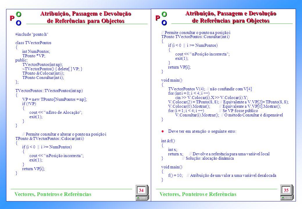 P OO P OO // Permite consultar o ponto na posição i TPonto TVectorPontos::Consultar(int i) { if (i = NumPontos) { cout << \nPosição incorrecta ; exit(1); } return VP[i]; } void main() { TVectorPontos V(4); // não confundir com V[4] for (int i = 0; i < 4; i ++) cin >> V.Colocar(i).X >> V.Colocar(i).Y; V.Colocar(2) = TPonto(8, 8); // Equivalente a V.VP[2]= TPonto(8, 8); V.Colocar(0).Mostrar(); // Equivalente a V.VP[0].Mostrar(); for (i = 1; i < 4; i ++) // Se VP fosse público V.Consultar(i).Mostrar(); // O método Consultar é dispensável } l Deve ter em atenção o seguinte erro: int &f() { int x; return x; // Devolve a referência para uma variável local }// Solução: alocação dinâmica void main() { f() = 10; // Atribuição de um valor a uma variável desalocada } 34 Atribuição, Passagem e Devolução de Referências para Objectos 35 Vectores, Ponteiros e Referências #include ponto.h class TVectorPontos { int NumPontos; TPonto *VP; public: TVectorPontos(int np); ~TVectorPontos() { delete[ ] VP; } TPonto &Colocar(int i); TPonto Consultar(int i); }; TVectorPontos::TVectorPontos(int np) { VP = new TPonto[NumPontos = np]; if (!VP) { cout << \nErro de Alocação ; exit(1); } // Permite consultar e alterar o ponto na posição i TPonto &TVectorPontos::Colocar(int i) { if (i = NumPontos) { cout << \nPosição incorrecta ; exit(1); } return VP[i]; }