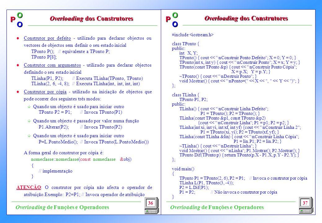 P OO P OO #include class TPonto { public: int X, Y; TPonto() { cout << \nConstruir Ponto Defeito ; X = 0; Y = 0; } TPonto(int x, int y) { cout << \nConstruir Ponto ; X = x; Y = y; } TPonto(const TPonto &p) {cout << \nConstruir Ponto Cópia ; X = p.X; Y = p.Y; } ~TPonto() { cout << \nDestruir Ponto ; } void Mostrar() { cout << \nPonto=( << X << , << Y << ) ; } }; class TLinha { TPonto P1, P2; public: TLinha() { cout << \nConstruir Linha Defeito ; P1 = TPonto(); P2 = TPonto(); } TLinha(const TPonto &p1, const TPonto &p2) {cout << \nConstruir Linha ; P1 = p1; P2 = p2; } TLinha(int xi, int yi, int xf, int yf) {cout << \nConstruir Linha 2 ; P1 = TPonto(xi, yi); P2 = TPonto(xf, yf); } TLinha(const TLinha &lin) { cout << \nConstruir Linha Cópia ; P1 = lin.P1; P2 = lin.P2; } ~TLinha() { cout << \nDestruir Linha ; } void Mostrar() { cout << \nLinha ; P1.Mostrar(); P2.Mostrar(); } TPonto Dif(TPonto p) { return TPonto(p.X - P1.X, p.Y - P2.Y); } }; void main() { TPonto P1 = TPonto(2, 6), P2 = P1; // Invoca o construtor por cópia TLinha L(P1, TPonto(3, -4)); P2 = L.Dif(P1); P1 = P2; // Não invoca o construtor por cópia } 36 Overloading dos Construtores 37 Overloading de Funções e Operadores l Construtor por defeito - utilizado para declarar objectos ou vectores de objectos sem definir o seu estado inicial TPonto P(); // equivalente a TPonto P; TPonto P[8]; l Construtor com argumentos - utilizado para declarar objectos definindo o seu estado inicial TLinha(P1, P2); // Executa TLinha(TPonto, TPonto) TLinha(2, 6, -4, 8); // Executa TLinha(int, int, int, int) l Construtor por cópia - utilizado na iniciação de objectos que pode ocorrer dos seguintes três modos: â Quando um objecto é usado para iniciar outro TPonto P2 = P1; // Invoca TPonto(P1) â Quando um objecto é passado por valor numa função P1.Alterar(P2); // Invoca TPonto(P2) â Quando um objecto é usado para iniciar outro P=L.PontoMedio(); // Invoca TPonto(L.PontoMedio()) A forma geral do construtor por cópia é: nomeclasse::nomec