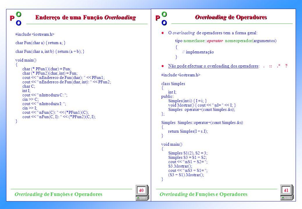 P OO P OO l O overloading de operadores tem a forma geral: tipo nomeclasse::operator nomeoperador(argumentos) { // implementação } l Não pode efectuar o overloading dos operadores:.