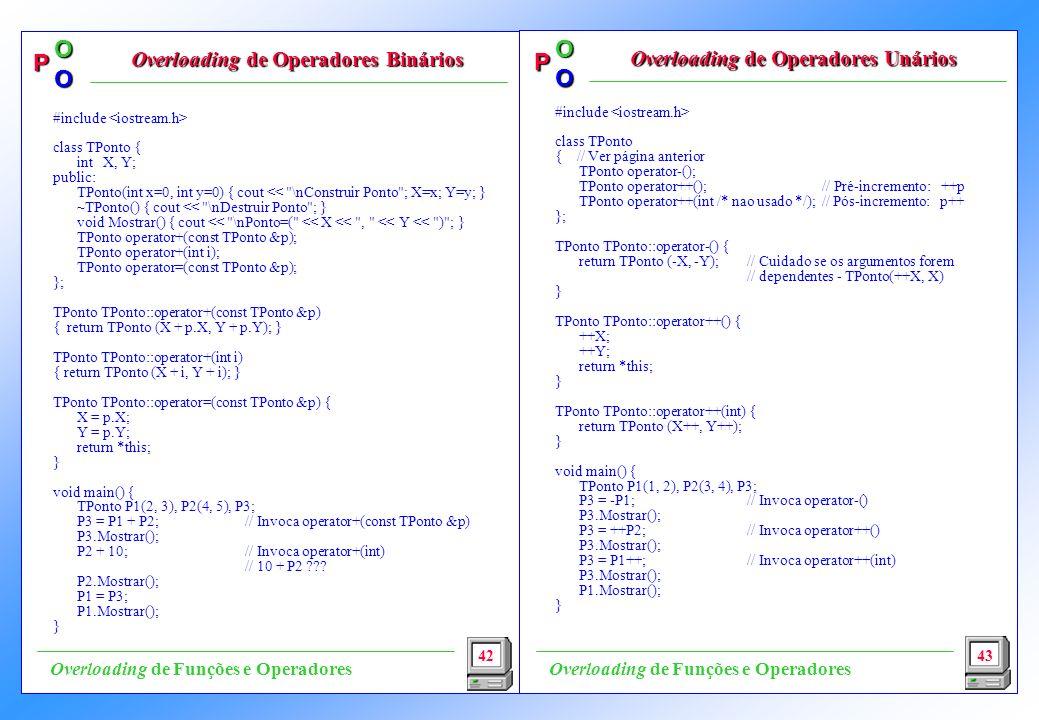 P OO P OO #include class TPonto { // Ver página anterior TPonto operator-(); TPonto operator++(); // Pré-incremento: ++p TPonto operator++(int /* nao usado */); // Pós-incremento: p++ }; TPonto TPonto::operator-() { return TPonto (-X, -Y); // Cuidado se os argumentos forem // dependentes - TPonto(++X, X) } TPonto TPonto::operator++() { ++X; ++Y; return *this; } TPonto TPonto::operator++(int) { return TPonto (X++, Y++); } void main() { TPonto P1(1, 2), P2(3, 4), P3; P3 = -P1; // Invoca operator-() P3.Mostrar(); P3 = ++P2; // Invoca operator++() P3.Mostrar(); P3 = P1++; // Invoca operator++(int) P3.Mostrar(); P1.Mostrar(); } 42 Overloading de Operadores Binários Overloading de Operadores Binários Overloading de Operadores Unários 43 Overloading de Funções e Operadores #include class TPonto { int X, Y; public: TPonto(int x=0, int y=0) { cout << \nConstruir Ponto ; X=x; Y=y; } ~TPonto() { cout << \nDestruir Ponto ; } void Mostrar() { cout << \nPonto=( << X << , << Y << ) ; } TPonto operator+(const TPonto &p); TPonto operator+(int i); TPonto operator=(const TPonto &p); }; TPonto TPonto::operator+(const TPonto &p) { return TPonto (X + p.X, Y + p.Y); } TPonto TPonto::operator+(int i) { return TPonto (X + i, Y + i); } TPonto TPonto::operator=(const TPonto &p) { X = p.X; Y = p.Y; return *this; } void main() { TPonto P1(2, 3), P2(4, 5), P3; P3 = P1 + P2; // Invoca operator+(const TPonto &p) P3.Mostrar(); P2 + 10; // Invoca operator+(int) // 10 + P2 ??.