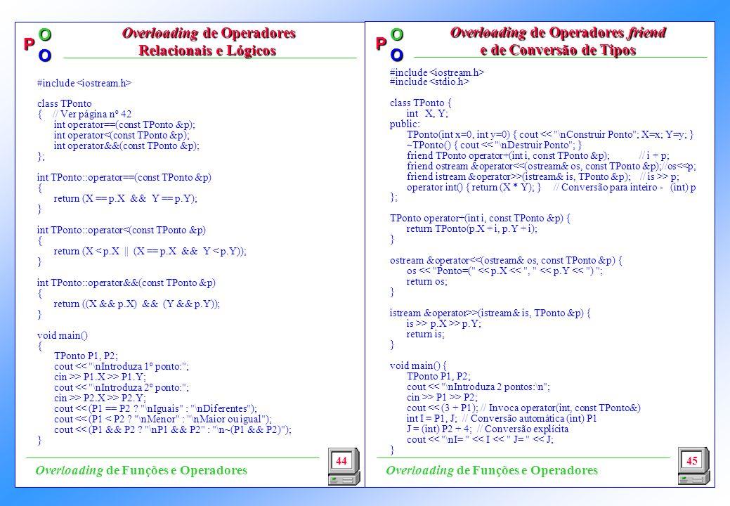 P OO P OO #include class TPonto { int X, Y; public: TPonto(int x=0, int y=0) { cout << \nConstruir Ponto ; X=x; Y=y; } ~TPonto() { cout << \nDestruir Ponto ; } friend TPonto operator+(int i, const TPonto &p); // i + p; friend ostream &operator<<(ostream& os, const TPonto &p);//os<<p; friend istream &operator>>(istream& is, TPonto &p); // is >> p; operator int() { return (X * Y); } // Conversão para inteiro - (int) p }; TPonto operator+(int i, const TPonto &p) { return TPonto(p.X + i, p.Y + i); } ostream &operator<<(ostream& os, const TPonto &p) { os << Ponto=( << p.X << , << p.Y << ) ; return os; } istream &operator>>(istream& is, TPonto &p) { is >> p.X >> p.Y; return is; } void main() { TPonto P1, P2; cout << \nIntroduza 2 pontos:\n ; cin >> P1 >> P2; cout << (3 + P1); // Invoca operator(int, const TPonto&) int I = P1, J; // Conversão automática (int) P1 J = (int) P2 + 4; // Conversão explícita cout << \nI= << I << J= << J; } 44 Overloading de Operadores Relacionais e Lógicos Overloading de Operadores Relacionais e Lógicos Overloading de Operadores friend e de Conversão de Tipos 45 Overloading de Funções e Operadores #include class TPonto { // Ver página nº 42 int operator==(const TPonto &p); int operator<(const TPonto &p); int operator&&(const TPonto &p); }; int TPonto::operator==(const TPonto &p) { return (X == p.X && Y == p.Y); } int TPonto::operator<(const TPonto &p) { return (X < p.X || (X == p.X && Y < p.Y)); } int TPonto::operator&&(const TPonto &p) { return ((X && p.X) && (Y && p.Y)); } void main() { TPonto P1, P2; cout << \nIntroduza 1º ponto: ; cin >> P1.X >> P1.Y; cout << \nIntroduza 2º ponto: ; cin >> P2.X >> P2.Y; cout << (P1 == P2 .