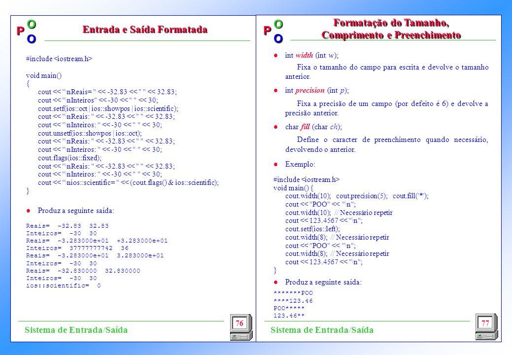 P OO P OO l int width (int w); Fixa o tamanho do campo para escrita e devolve o tamanho anterior. l int precision (int p); Fixa a precisão de um campo
