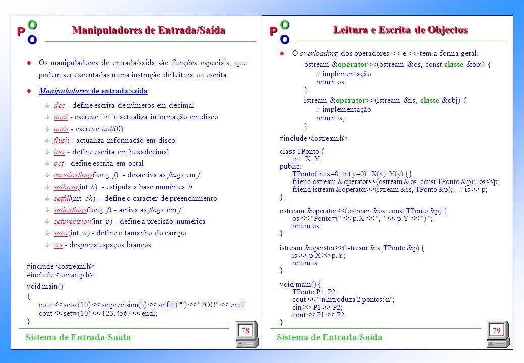 P OO P OO l O overloading dos operadores > tem a forma geral: ostream &operator<<(ostream &os, const classe &obj) { // implementação return os; } istream &operator>>(istream &is, classe &obj) { // implementação return is; } #include class TPonto { int X, Y; public: TPonto(int x=0, int y=0) : X(x), Y(y) {} friend ostream &operator<<(ostream &os, const TPonto &p);//os<<p; friend istream &operator>>(istream &is, TPonto &p); // is >> p; }; ostream &operator<<(ostream &os, const TPonto &p) { os << Ponto=( << p.X << , << p.Y << ) ; return os; } istream &operator>>(istream &is, TPonto &p) { is >> p.X >> p.Y; return is; } void main() { TPonto P1, P2; cout << \nIntroduza 2 pontos:\n ; cin >> P1 >> P2; cout << P1 << P2; } 78 Manipuladores de Entrada/Saída Leitura e Escrita de Objectos 79 Sistema de Entrada/Saída l Os manipuladores de entrada/saída são funções especiais, que podem ser executadas numa instrução de leitura ou escrita.