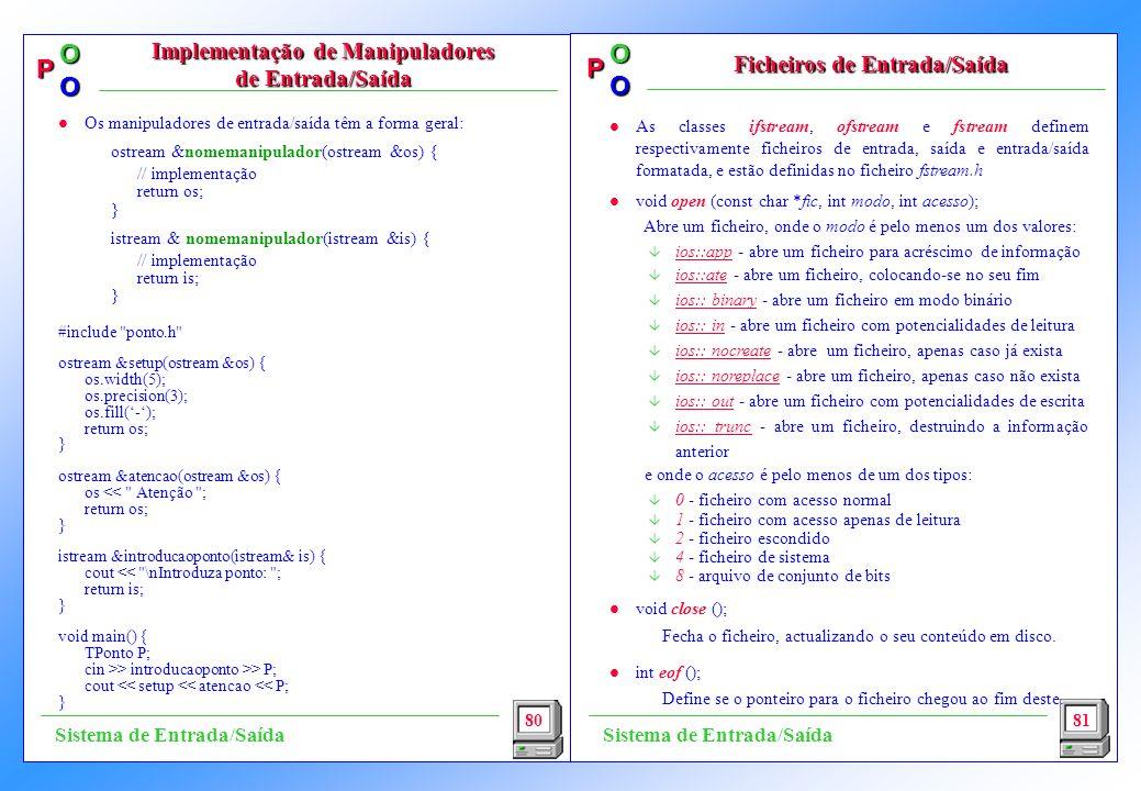 P OO P OO l As classes ifstream, ofstream e fstream definem respectivamente ficheiros de entrada, saída e entrada/saída formatada, e estão definidas no ficheiro fstream.h l void open (const char *fic, int modo, int acesso); Abre um ficheiro, onde o modo é pelo menos um dos valores: â ios::app - abre um ficheiro para acréscimo de informação â ios::ate - abre um ficheiro, colocando-se no seu fim â ios:: binary - abre um ficheiro em modo binário â ios:: in - abre um ficheiro com potencialidades de leitura â ios:: nocreate - abre um ficheiro, apenas caso já exista â ios:: noreplace - abre um ficheiro, apenas caso não exista â ios:: out - abre um ficheiro com potencialidades de escrita â ios:: trunc - abre um ficheiro, destruindo a informação anterior e onde o acesso é pelo menos de um dos tipos: â 0 - ficheiro com acesso normal â 1 - ficheiro com acesso apenas de leitura â 2 - ficheiro escondido â 4 - ficheiro de sistema â 8 - arquivo de conjunto de bits l void close (); Fecha o ficheiro, actualizando o seu conteúdo em disco.