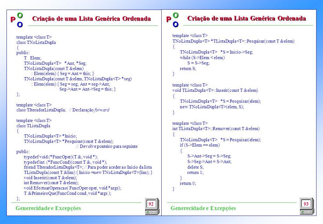 P OO P OO template TNoListaDupla *TListaDupla ::Pesquisar(const T &elem) { TNoListaDupla *S = Inicio->Seg; while (S->Elem < elem) S = S->Seg; return S; } template void TListaDupla ::Inserir(const T &elem) { TNoListaDupla *S = Pesquisar(elem); new TNoListaDupla (elem, S); } template int TListaDupla ::Remover(const T &elem) { TNoListaDupla *S = Pesquisar(elem); if (S->Elem == elem) { S->Ant->Seg = S->Seg; S->Seg->Ant = S->Ant; delete S; return 1; } return 0; } 92 Criação de uma Lista Genérica Ordenada 93 Generecidade e Excepções template class TNoListaDupla { public: T Elem; TNoListaDupla *Ant, *Seg; TNoListaDupla(const T &elem) : Elem(elem) { Seg = Ant = this; } TNoListaDupla(const T &elem, TNoListaDupla *seg) : Elem(elem) { Seg = seg; Ant = seg->Ant; Seg->Ant = Ant->Seg = this; } }; template class TIteradorListaDupla; // Declaração forward template class TListaDupla { TNoListaDupla *Inicio; TNoListaDupla *Pesquisar(const T &elem); // Devolve ponteiro para seguinte public: typedef void (*FuncOper)(T &, void *); typedef int (*FuncCond)(const T &, void *); friend TIteradorListaDupla ; // Para poder aceder ao Inicio da lista TListaDupla(const T &lim) { Inicio =new TNoListaDupla (lim); } void Inserir(const T &elem); int Remover(const T &elem); void EfectuarOperacao( FuncOper oper, void *args); T &PrimeiroQue(FuncCond cond, void *args ); };