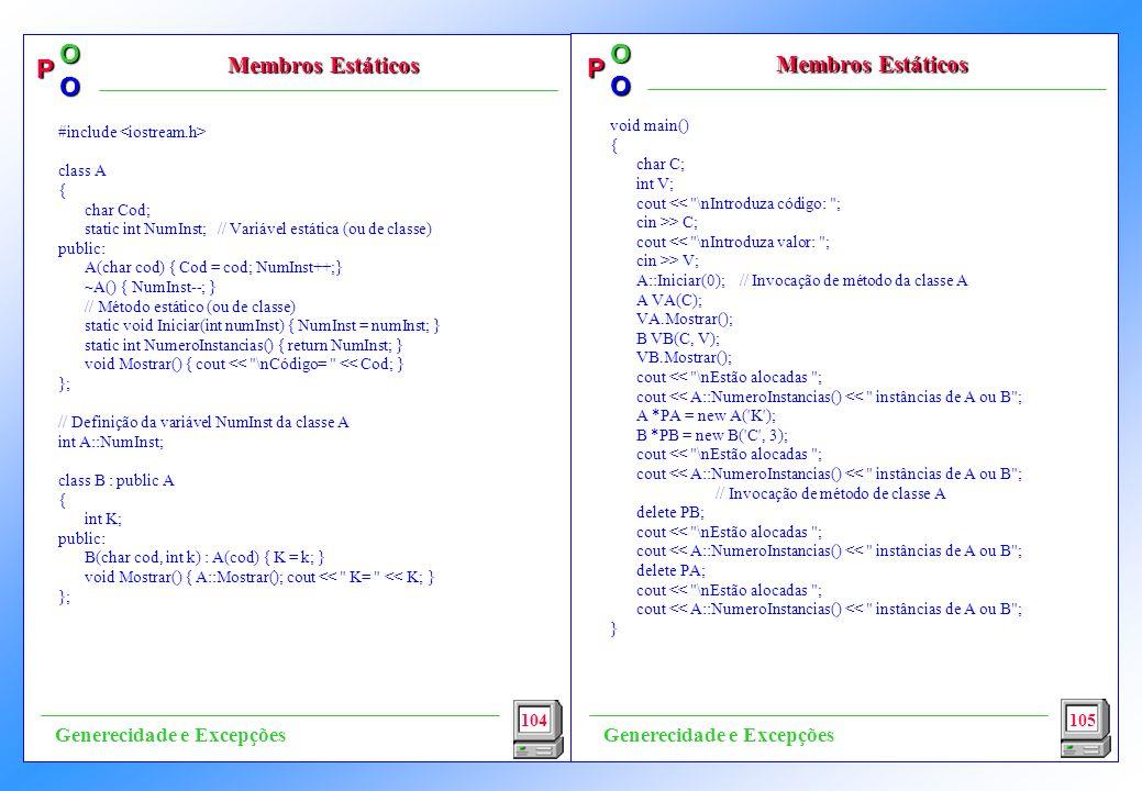 P OO P OO void main() { char C; int V; cout << \nIntroduza código: ; cin >> C; cout << \nIntroduza valor: ; cin >> V; A::Iniciar(0); // Invocação de método da classe A A VA(C); VA.Mostrar(); B VB(C, V); VB.Mostrar(); cout << \nEstão alocadas ; cout << A::NumeroInstancias() << instâncias de A ou B ; A *PA = new A( K ); B *PB = new B( C , 3); cout << \nEstão alocadas ; cout << A::NumeroInstancias() << instâncias de A ou B ; // Invocação de método de classe A delete PB; cout << \nEstão alocadas ; cout << A::NumeroInstancias() << instâncias de A ou B ; delete PA; cout << \nEstão alocadas ; cout << A::NumeroInstancias() << instâncias de A ou B ; } 104 Membros Estáticos 105 Generecidade e Excepções #include class A { char Cod; static int NumInst; // Variável estática (ou de classe) public: A(char cod) { Cod = cod; NumInst++;} ~A() { NumInst--; } // Método estático (ou de classe) static void Iniciar(int numInst) { NumInst = numInst; } static int NumeroInstancias() { return NumInst; } void Mostrar() { cout << \nCódigo= << Cod; } }; // Definição da variável NumInst da classe A int A::NumInst; class B : public A { int K; public: B(char cod, int k) : A(cod) { K = k; } void Mostrar() { A::Mostrar(); cout << K= << K; } };