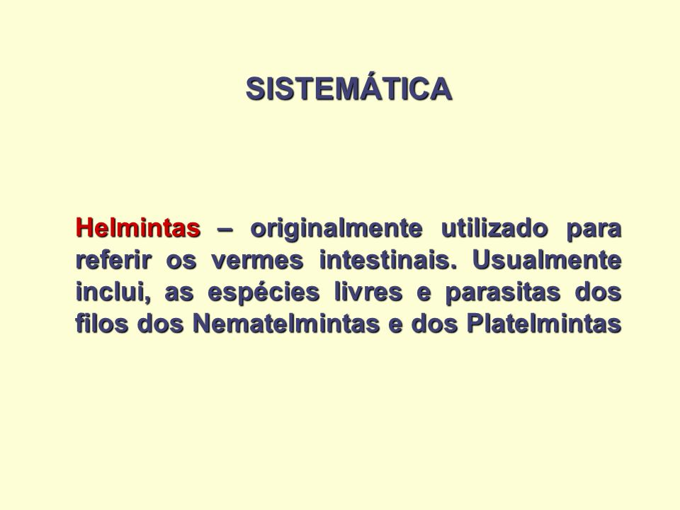 SISTEMÁTICA Helmintas – originalmente utilizado para referir os vermes intestinais. Usualmente inclui, as espécies livres e parasitas dos filos dos Ne