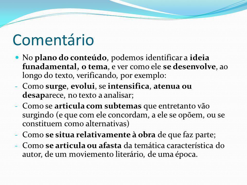 Comentário No plano da forma, é de ter em consideração: - A estrutura global do texto, a sua organização em partes, estrofes; a sua estrutura lógica; - As categorias gramaticais predominantes (nome, adjectivo, verbo); - O tempo e o modo verbais; - O registo de língua; - O ritmo; - Os recursos estilísticos em evidência; - A pontuação