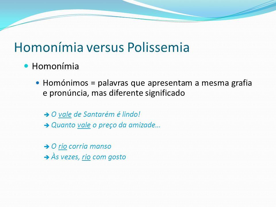 Homonímia versus Polissemia Homonímia Homónimos = palavras que apresentam a mesma grafia e pronúncia, mas diferente significado O vale de Santarém é l