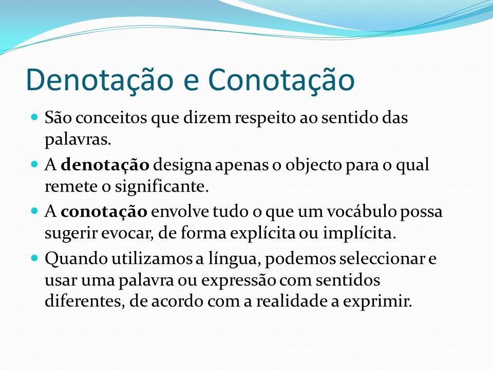 Denotação e Conotação São conceitos que dizem respeito ao sentido das palavras. A denotação designa apenas o objecto para o qual remete o significante