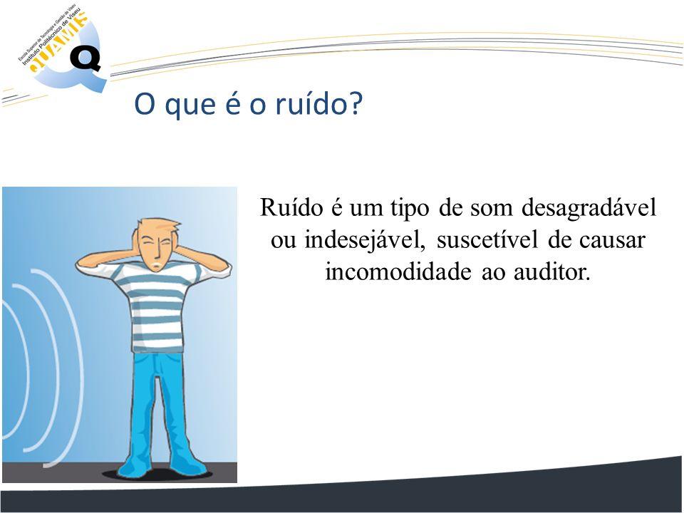 O que é o ruído? Ruído é um tipo de som desagradável ou indesejável, suscetível de causar incomodidade ao auditor.