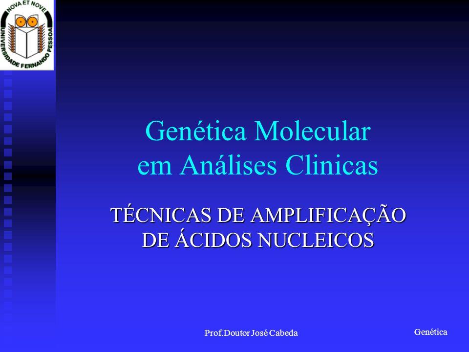 Genética Prof.Doutor José Cabeda Genética Molecular em Análises Clinicas TÉCNICAS DE AMPLIFICAÇÃO DE ÁCIDOS NUCLEICOS