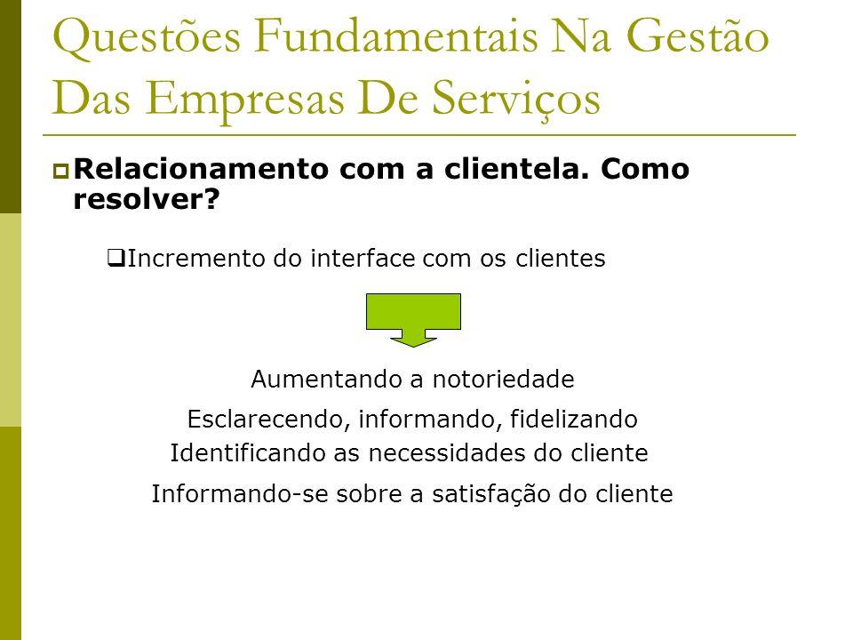 Questões Fundamentais Na Gestão Das Empresas De Serviços Relacionamento com a clientela. Como resolver? Incremento do interface com os clientes Aument