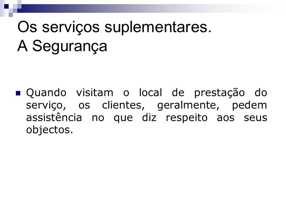 Os serviços suplementares. A Segurança Quando visitam o local de prestação do serviço, os clientes, geralmente, pedem assistência no que diz respeito