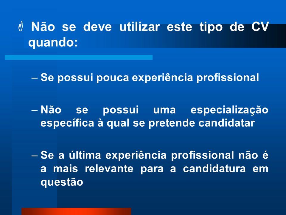 Não se deve utilizar este tipo de CV quando: –Se possui pouca experiência profissional –Não se possui uma especialização específica à qual se pretende