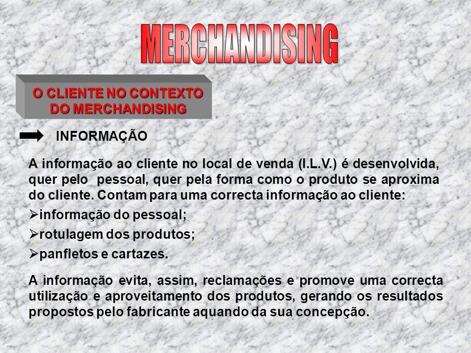 O CLIENTE NO CONTEXTO DO MERCHANDISING INFORMAÇÃO informação do pessoal; rotulagem dos produtos; panfletos e cartazes. A informação ao cliente no loca