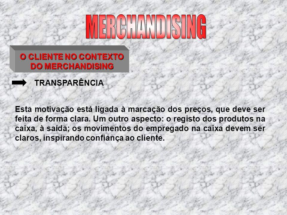 O CLIENTE NO CONTEXTO DO MERCHANDISING TRANSPARÊNCIA Esta motivação está ligada à marcação dos preços, que deve ser feita de forma clara. Um outro asp