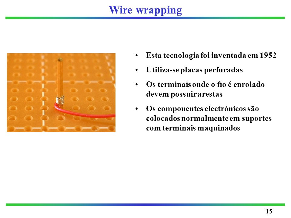 15 Wire wrapping Esta tecnologia foi inventada em 1952 Utiliza-se placas perfuradas Os terminais onde o fio é enrolado devem possuir arestas Os compon