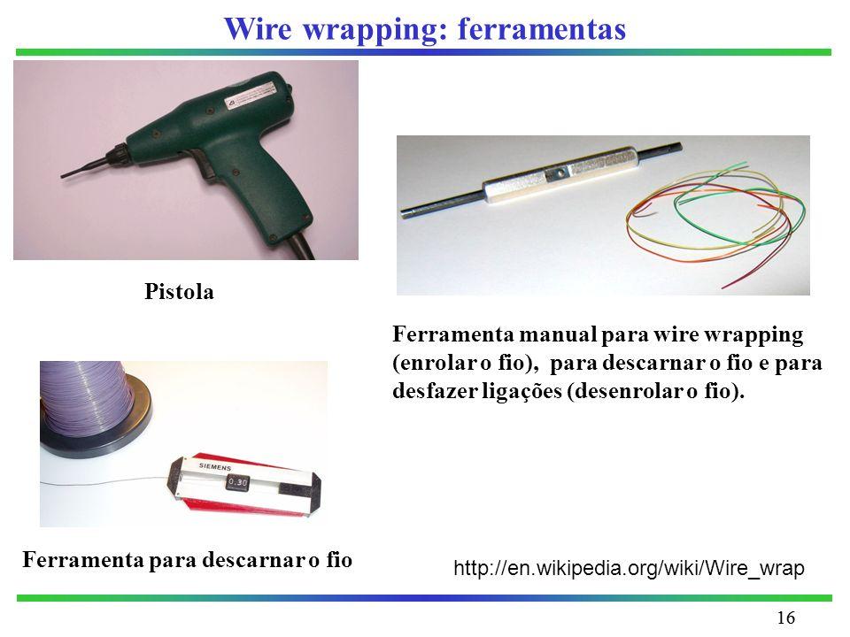 16 Wire wrapping: ferramentas Ferramenta manual para wire wrapping (enrolar o fio), para descarnar o fio e para desfazer ligações (desenrolar o fio).
