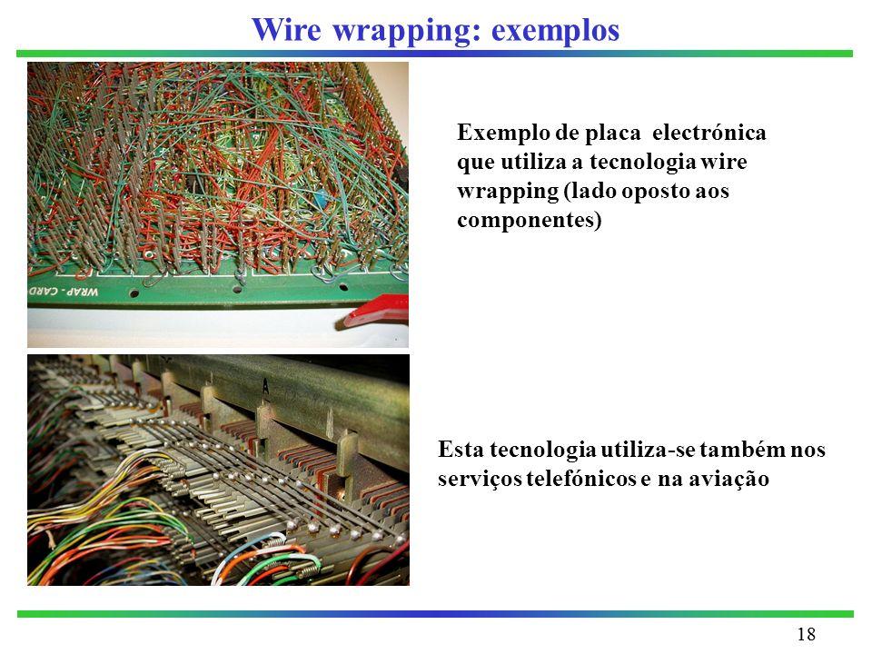 18 Wire wrapping: exemplos Esta tecnologia utiliza-se também nos serviços telefónicos e na aviação Exemplo de placa electrónica que utiliza a tecnolog